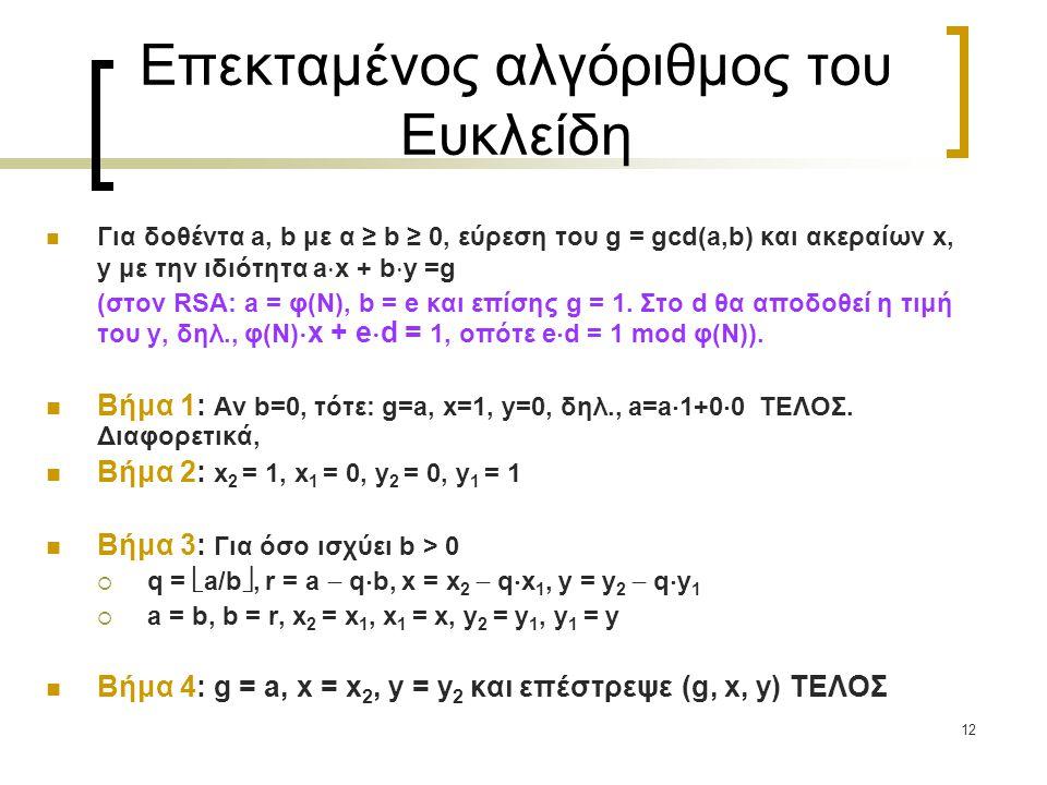 12 Επεκταμένος αλγόριθμος του Ευκλείδη Για δοθέντα a, b με α ≥ b ≥ 0, εύρεση του g = gcd(a,b) και ακεραίων x, y με την ιδιότητα a  x + b  y =g (στον