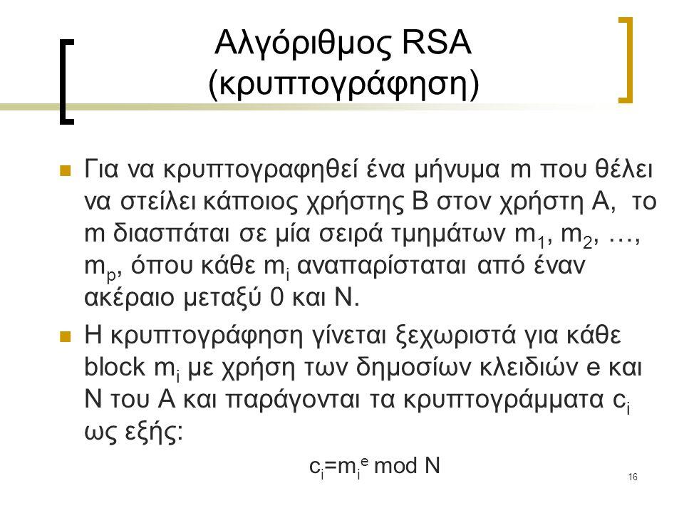 16 Αλγόριθμος RSA (κρυπτογράφηση) Για να κρυπτογραφηθεί ένα μήνυμα m που θέλει να στείλει κάποιος χρήστης B στον χρήστη A, το m διασπάται σε μία σειρά
