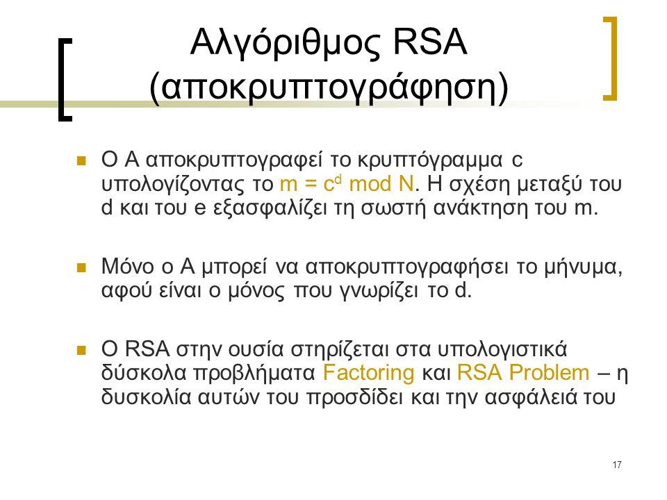 17 Αλγόριθμος RSA (αποκρυπτογράφηση) Ο A αποκρυπτογραφεί το κρυπτόγραμμα c υπολογίζοντας το m = c d mod N. Η σχέση μεταξύ του d και του e εξασφαλίζει