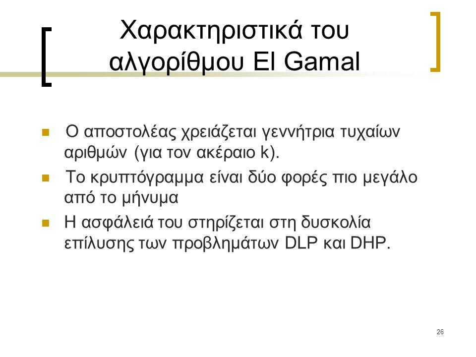 26 Χαρακτηριστικά του αλγορίθμου El Gamal Ο αποστολέας χρειάζεται γεννήτρια τυχαίων αριθμών (για τον ακέραιο k). Το κρυπτόγραμμα είναι δύο φορές πιο μ