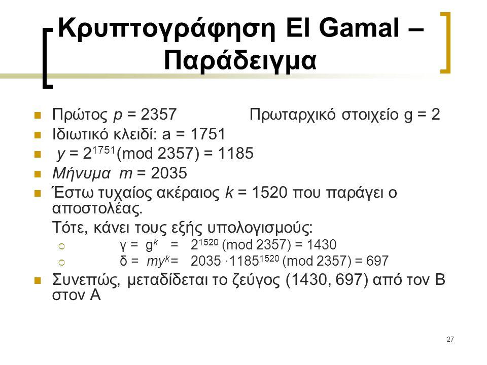 27 Κρυπτογράφηση El Gamal – Παράδειγμα Πρώτος p = 2357 Πρωταρχικό στοιχείο g = 2 Ιδιωτικό κλειδί: a = 1751 y = 2 1751 (mod 2357) = 1185 Μήνυμα m = 203