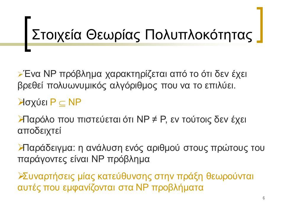 6 Στοιχεία Θεωρίας Πολυπλοκότητας  Ένα NP πρόβλημα χαρακτηρίζεται από το ότι δεν έχει βρεθεί πολυωνυμικός αλγόριθμος που να το επιλύει.  Ισχύει P 
