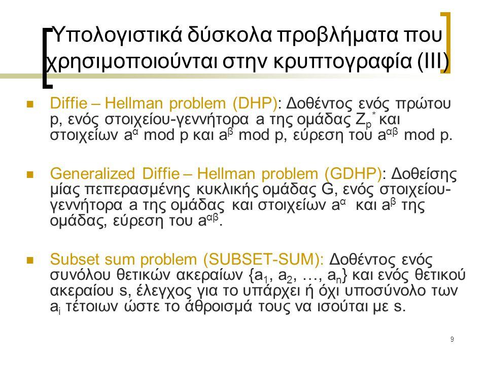 9 Υπολογιστικά δύσκολα προβλήματα που χρησιμοποιούνται στην κρυπτογραφία (III) Diffie – Hellman problem (DHP): Δοθέντος ενός πρώτου p, ενός στοιχείου-