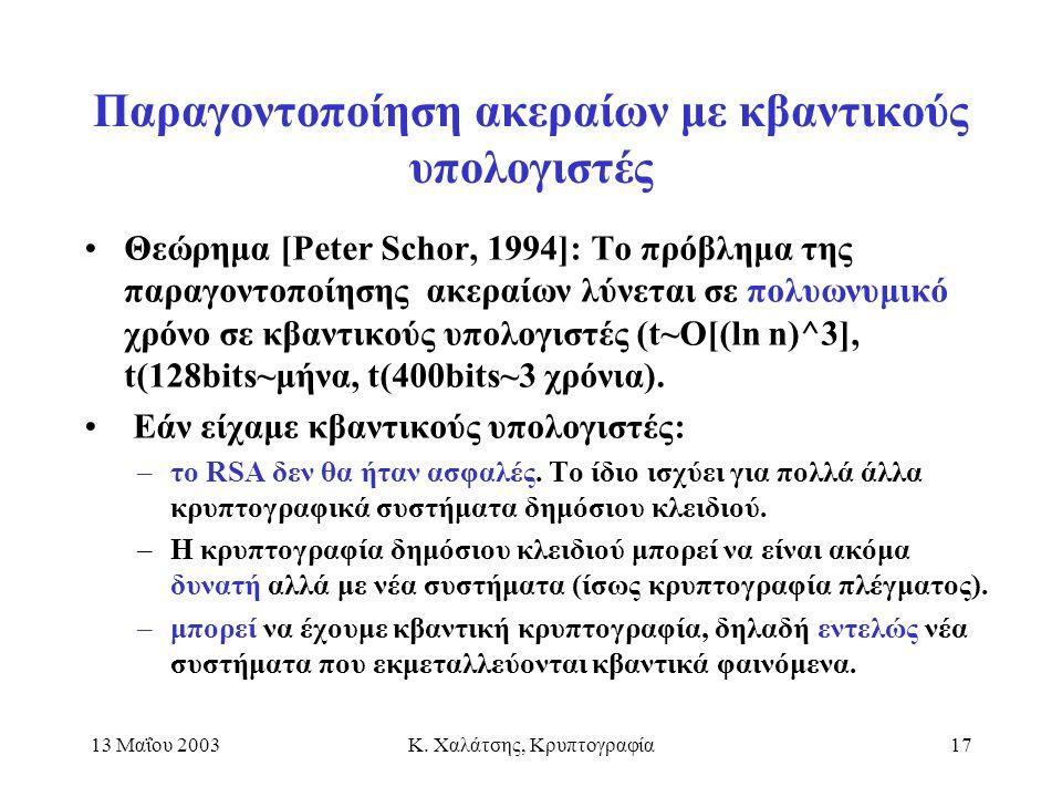 13 Μαΐου 2003Κ. Χαλάτσης, Κρυπτογραφία17 Παραγοντοποίηση ακεραίων με κβαντικούς υπολογιστές Θεώρημα [Peter Schor, 1994]: Το πρόβλημα της παραγοντοποίη