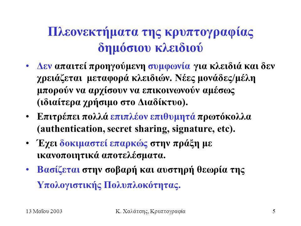 13 Μαΐου 2003Κ. Χαλάτσης, Κρυπτογραφία5 Πλεονεκτήματα της κρυπτογραφίας δημόσιου κλειδιού Δεν απαιτεί προηγούμενη συμφωνία για κλειδιά και δεν χρειάζε