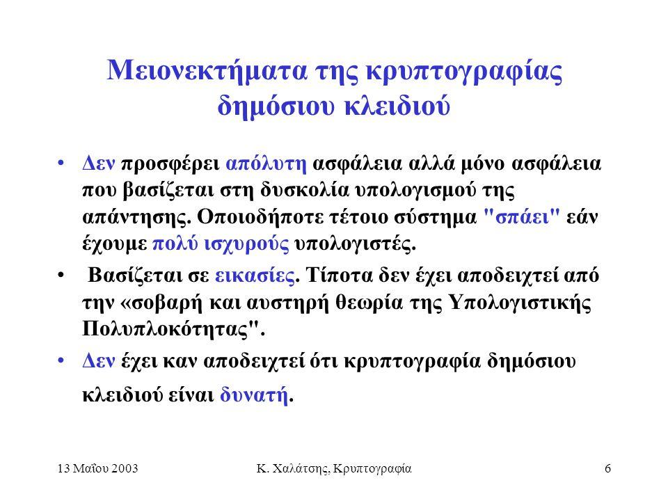13 Μαΐου 2003Κ. Χαλάτσης, Κρυπτογραφία6 Μειονεκτήματα της κρυπτογραφίας δημόσιου κλειδιού Δεν προσφέρει απόλυτη ασφάλεια αλλά μόνο ασφάλεια που βασίζε