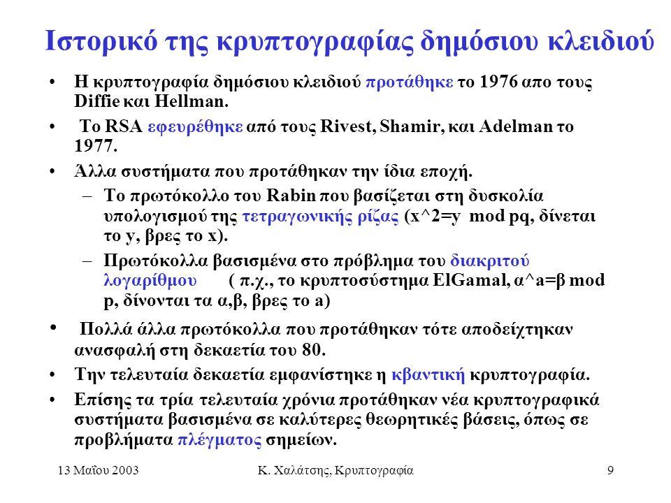 13 Μαΐου 2003Κ. Χαλάτσης, Κρυπτογραφία9 Ιστορικό της κρυπτογραφίας δημόσιου κλειδιού Η κρυπτογραφία δημόσιου κλειδιού προτάθηκε το 1976 απο τους Diffi