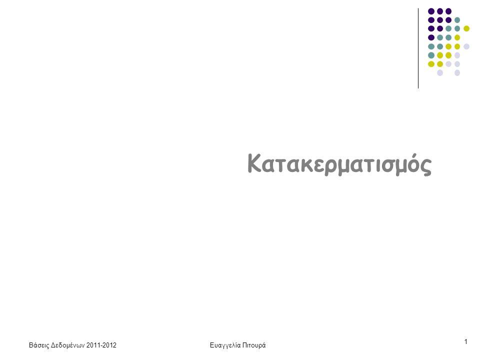 Βάσεις Δεδομένων 2011-2012Ευαγγελία Πιτουρά 12 Οργάνωση Αρχείων Σωρός Ταξινομημένο Κατακερματισμένο Ανάγνωση του αρχείου Β B 1.25B Αναζήτηση με συνθήκη ισότητας 0.5 B logB 1 Αναζήτηση με συνθήκη περιοχής B logB + ταιριάσματα 1.25 Β Εισαγωγή 2 αναζήτηση + B 2 Διαγραφή αναζήτηση + 1 αναζήτηση + Β αναζήτηση + 1 Κόστος: μεταφορά blocks (I/O)