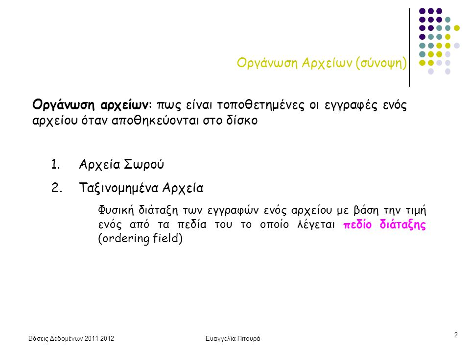 Βάσεις Δεδομένων 2011-2012Ευαγγελία Πιτουρά 2 Οργάνωση Αρχείων (σύνοψη) 1. Αρχεία Σωρού 2. Ταξινομημένα Αρχεία Φυσική διάταξη των εγγραφών ενός αρχείο
