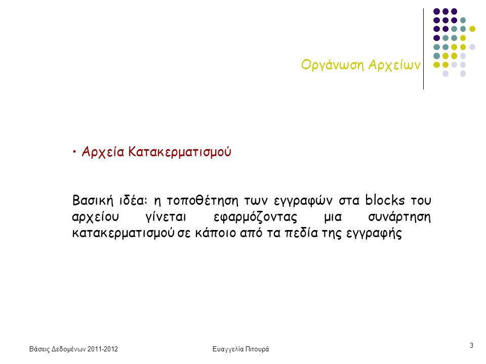 Βάσεις Δεδομένων 2011-2012Ευαγγελία Πιτουρά 3 Οργάνωση Αρχείων Αρχεία Κατακερματισμού Βασική ιδέα: η τοποθέτηση των εγγραφών στα blocks του αρχείου γί