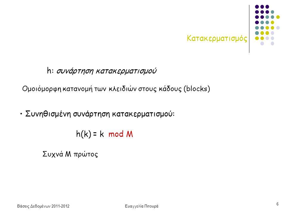 Βάσεις Δεδομένων 2011-2012Ευαγγελία Πιτουρά 7 Κατακερματισμός Καλή συνάρτηση κατακερματισμού: κατανέμει τις εγγραφές ομοιόμορφα στο χώρο των διευθύνσεων (ελαχιστοποίηση συγκρούσεων και λίγες αχρησιμοποίητες θέσεις) Σύγκρουση (collision): όταν μια νέα εγγραφή κατακερματίζεται σε μία ήδη γεμάτη θέση Ευριστικοί: -- αν r εγγραφές, πρέπει να επιλέξουμε το Μ ώστε το r/M να είναι μεταξύ του 0.7 και 0.9 -- όταν χρησιμοποιείται η mod τότε είναι καλύτερα το Μ να είναι πρώτος