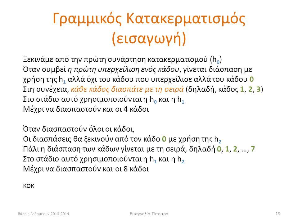 Βάσεις Δεδομένων 2013-2014 Ευαγγελία Πιτουρά19 Ξεκινάμε από την πρώτη συνάρτηση κατακερματισμού (h 0 ) Όταν συμβεί η πρώτη υπερχείλιση ενός κάδου, γίνεται διάσπαση με χρήση της h 1 αλλά όχι του κάδου που υπερχείλισε αλλά του κάδου 0 Στη συνέχεια, κάθε κάδος διασπάτε με τη σειρά (δηλαδή, κάδος 1, 2, 3) Στο στάδιο αυτό χρησιμοποιούνται η h 0 και η h 1 Μέχρι να διασπαστούν και οι 4 κάδοι Όταν διασπαστούν όλοι οι κάδοι, Οι διασπάσεις θα ξεκινούν από τον κάδο 0 με χρήση της h 2 Πάλι η διάσπαση των κάδων γίνεται με τη σειρά, δηλαδή 0, 1, 2, …, 7 Στο στάδιο αυτό χρησιμοποιούνται η h 1 και η h 2 Μέχρι να διασπαστούν και οι 8 κάδοι κοκ Γραμμικός Κατακερματισμός (εισαγωγή)