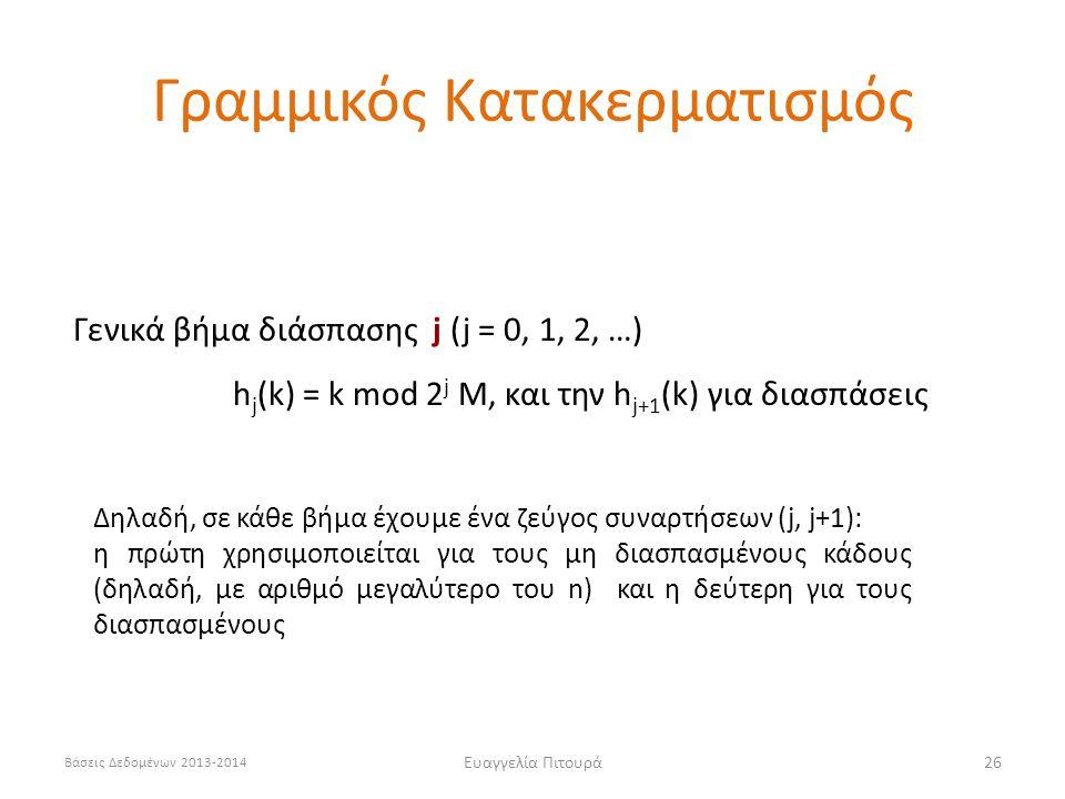 Βάσεις Δεδομένων 2013-2014 Ευαγγελία Πιτουρά26 Γενικά βήμα διάσπασης j (j = 0, 1, 2, …) h j (k) = k mod 2 j M, και την h j+1 (k) για διασπάσεις Γραμμικός Κατακερματισμός Δηλαδή, σε κάθε βήμα έχουμε ένα ζεύγος συναρτήσεων (j, j+1): η πρώτη χρησιμοποιείται για τους μη διασπασμένους κάδους (δηλαδή, με αριθμό μεγαλύτερο του n) και η δεύτερη για τους διασπασμένους