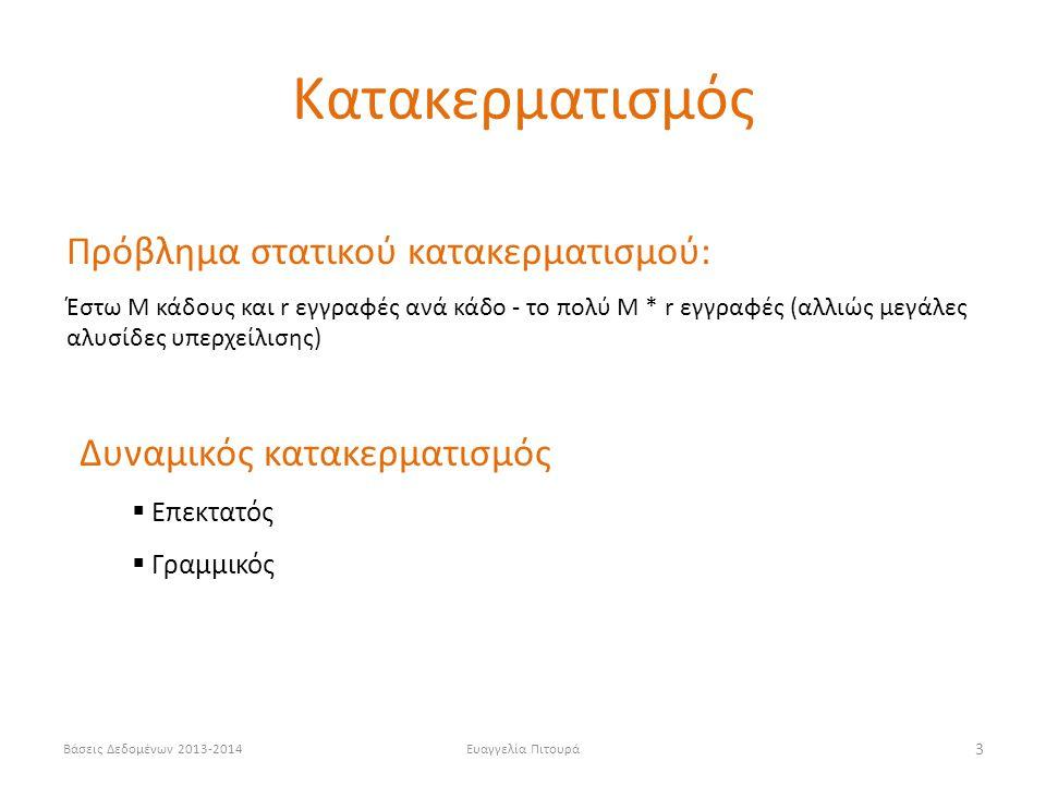 Βάσεις Δεδομένων 2013-2014Ευαγγελία Πιτουρά 3 Πρόβλημα στατικού κατακερματισμού: Έστω Μ κάδους και r εγγραφές ανά κάδο - το πολύ Μ * r εγγραφές (αλλιώς μεγάλες αλυσίδες υπερχείλισης) Δυναμικός κατακερματισμός  Επεκτατός  Γραμμικός Κατακερματισμός