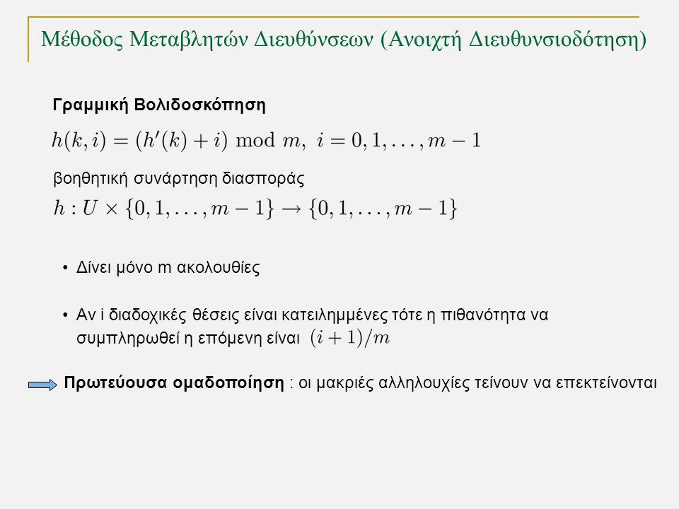 Μέθοδος Μεταβλητών Διευθύνσεων (Ανοιχτή Διευθυνσιοδότηση) Γραμμική Βολιδοσκόπηση βοηθητική συνάρτηση διασποράς Δίνει μόνο m ακολουθίες Αν i διαδοχικές θέσεις είναι κατειλημμένες τότε η πιθανότητα να συμπληρωθεί η επόμενη είναι Πρωτεύουσα ομαδοποίηση : οι μακριές αλληλουχίες τείνουν να επεκτείνονται