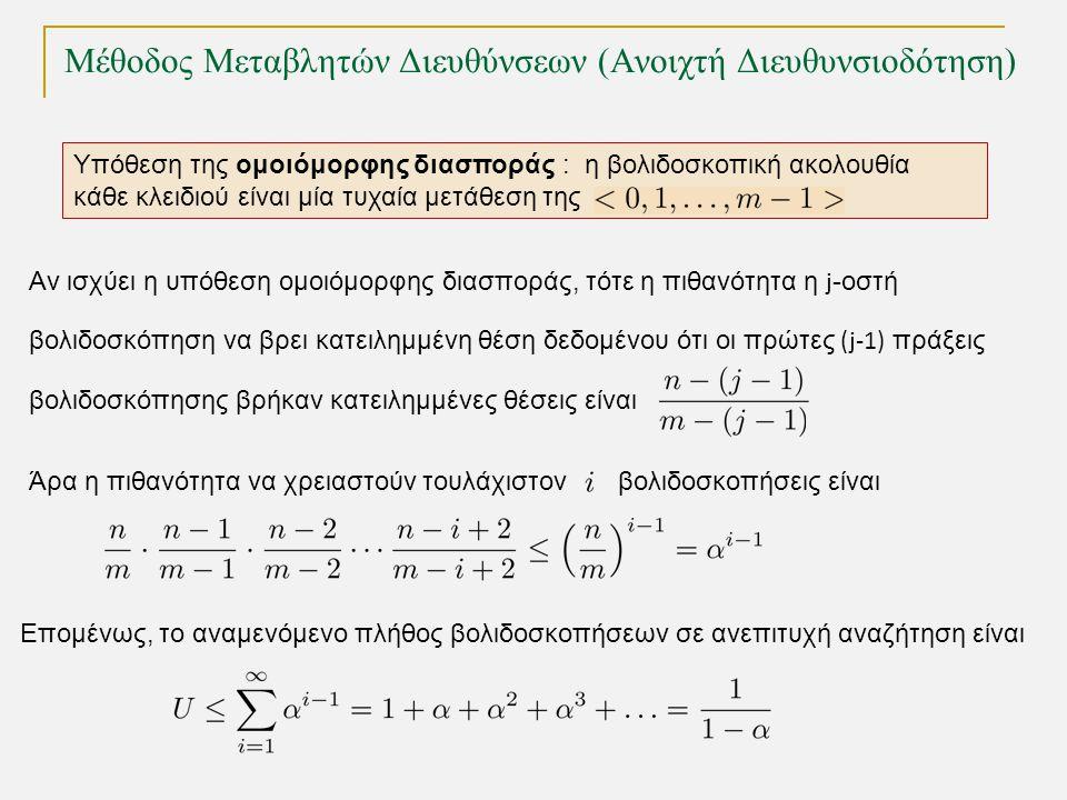 Μέθοδος Μεταβλητών Διευθύνσεων (Ανοιχτή Διευθυνσιοδότηση) Υπόθεση της ομοιόμορφης διασποράς : η βολιδοσκοπική ακολουθία κάθε κλειδιού είναι μία τυχαία μετάθεση της Αν ισχύει η υπόθεση ομοιόμορφης διασποράς, τότε η πιθανότητα η j -οστή βολιδοσκόπηση να βρει κατειλημμένη θέση δεδομένου ότι οι πρώτες (j-1) πράξεις βολιδοσκόπησης βρήκαν κατειλημμένες θέσεις είναι Άρα η πιθανότητα να χρειαστούν τουλάχιστον βολιδοσκοπήσεις είναι Επομένως, το αναμενόμενο πλήθος βολιδοσκοπήσεων σε ανεπιτυχή αναζήτηση είναι