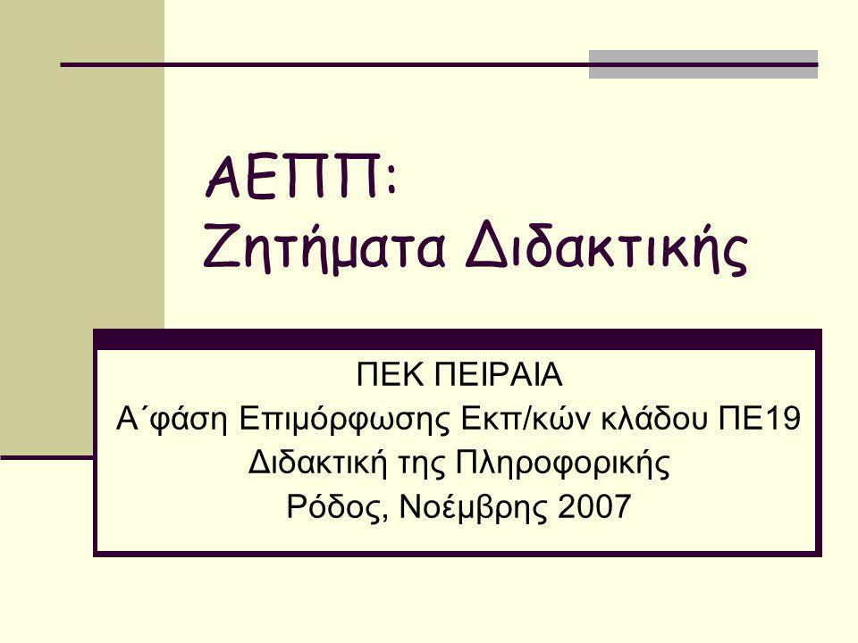 ΑΕΠΠ: Ζητήματα Διδακτικής ΠΕΚ ΠΕΙΡΑΙΑ Α΄φάση Επιμόρφωσης Εκπ/κών κλάδου ΠΕ19 Διδακτική της Πληροφορικής Ρόδος, Νοέμβρης 2007