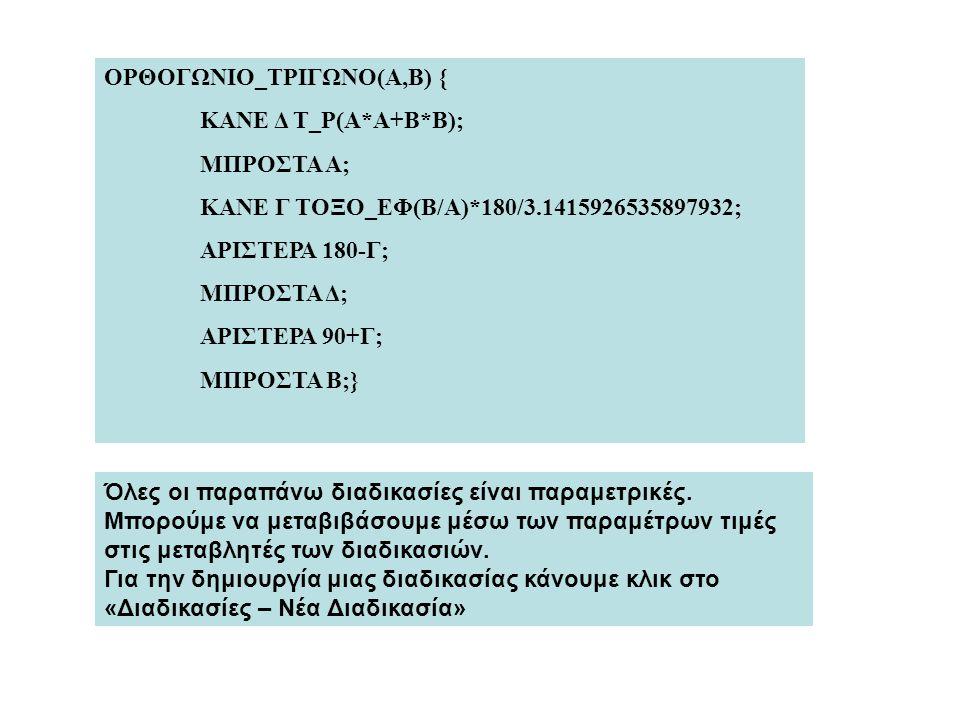 ΟΡΘΟΓΩΝΙΟ_ΤΡΙΓΩΝΟ(Α,Β) { ΚΑΝΕ Δ Τ_Ρ(Α*Α+Β*Β); ΜΠΡΟΣΤΑ Α; ΚΑΝΕ Γ ΤΟΞΟ_ΕΦ(Β/Α)*180/3.1415926535897932; ΑΡΙΣΤΕΡΑ 180-Γ; ΜΠΡΟΣΤΑ Δ; ΑΡΙΣΤΕΡΑ 90+Γ; ΜΠΡΟΣΤΑ