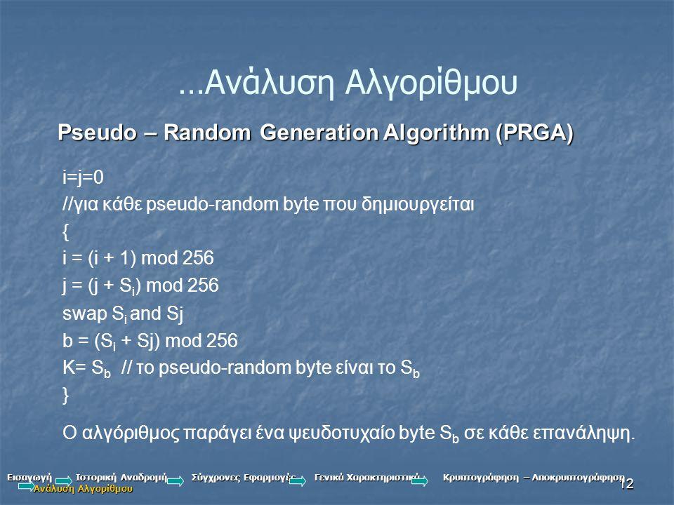 12 …Ανάλυση Αλγορίθμου Pseudo – Random Generation Algorithm (PRGA) i=j=0 //για κάθε pseudo-random byte που δημιουργείται { i = (i + 1) mod 256 j = (j + S i ) mod 256 swap S i and S j b = (S i + Sj) mod 256 K= S b // το pseudo-random byte είναι το S b } Ο αλγόριθμος παράγει ένα ψευδοτυχαίο byte S b σε κάθε επανάληψη.