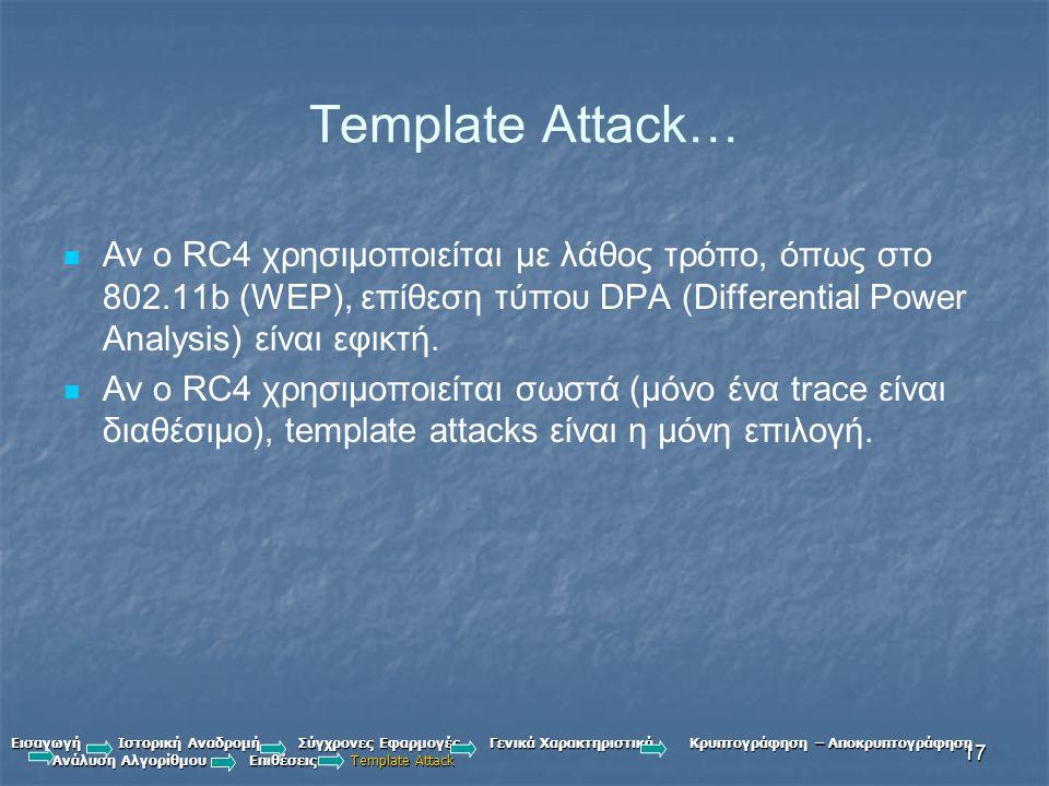 17 Template Attack… Αν ο RC4 χρησιμοποιείται με λάθος τρόπο, όπως στο 802.11b (WEP), επίθεση τύπου DPA (Differential Power Analysis) είναι εφικτή.