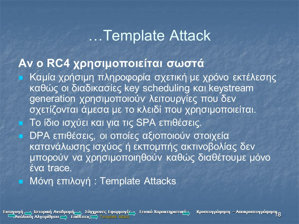 18 …Template Attack Αν ο RC4 χρησιμοποιείται σωστά Καμία χρήσιμη πληροφορία σχετική με χρόνο εκτέλεσης καθώς οι διαδικασίες key scheduling και keystream generation χρησιμοποιούν λειτουργίες που δεν σχετίζονται άμεσα με το κλειδί που χρησιμοποιείται.