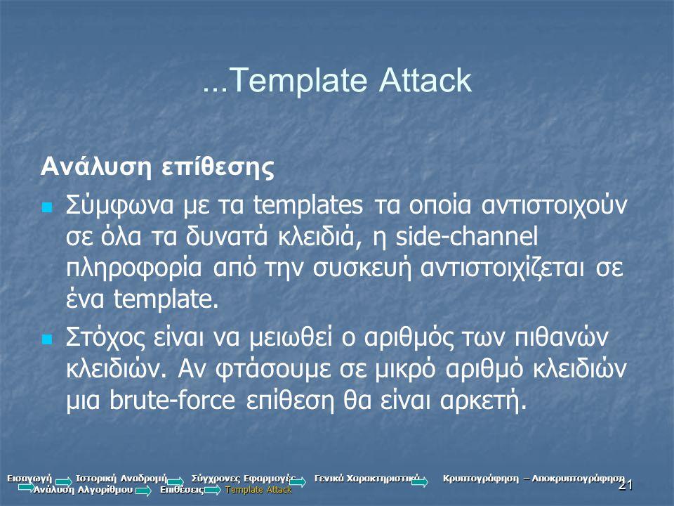 21...Template Attack Ανάλυση επίθεσης Σύμφωνα με τα templates τα οποία αντιστοιχούν σε όλα τα δυνατά κλειδιά, η side-channel πληροφορία από την συσκευή αντιστοιχίζεται σε ένα template.