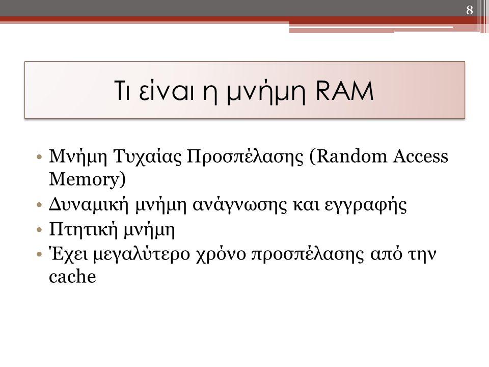 Τι είναι η μνήμη RAM Μνήμη Τυχαίας Προσπέλασης (Random Access Memory) Δυναμική μνήμη ανάγνωσης και εγγραφής Πτητική μνήμη Έχει μεγαλύτερο χρόνο προσπέ