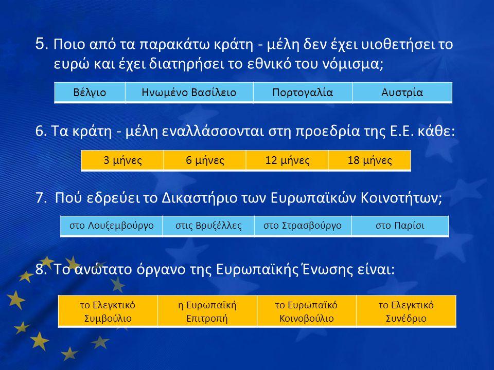 5. Ποιο από τα παρακάτω κράτη - μέλη δεν έχει υιοθετήσει το ευρώ και έχει διατηρήσει το εθνικό του νόμισμα; 6. Τα κράτη - μέλη εναλλάσσονται στη προεδ