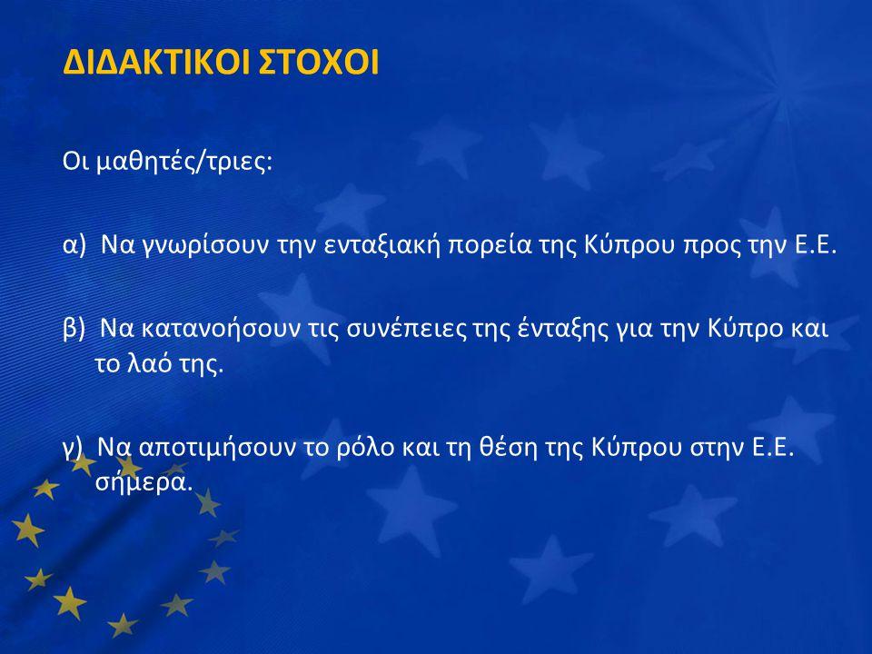 ΔΙΔΑΚΤΙΚΟΙ ΣΤΟΧΟΙ Οι μαθητές/τριες: α) Να γνωρίσουν την ενταξιακή πορεία της Κύπρου προς την Ε.Ε. β) Να κατανοήσουν τις συνέπειες της ένταξης για την