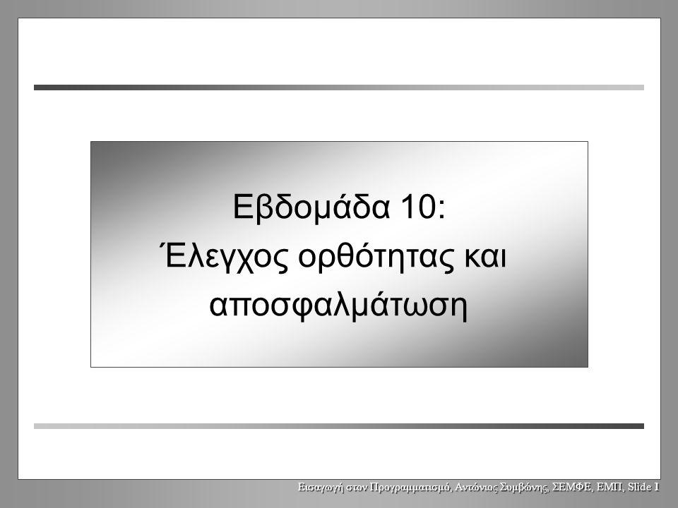 Εισαγωγή στον Προγραμματισμό, Αντώνιος Συμβώνης, ΣΕΜΦΕ, ΕΜΠ, Slide 1 Εβδομάδα 10: Έλεγχος ορθότητας και αποσφαλμάτωση