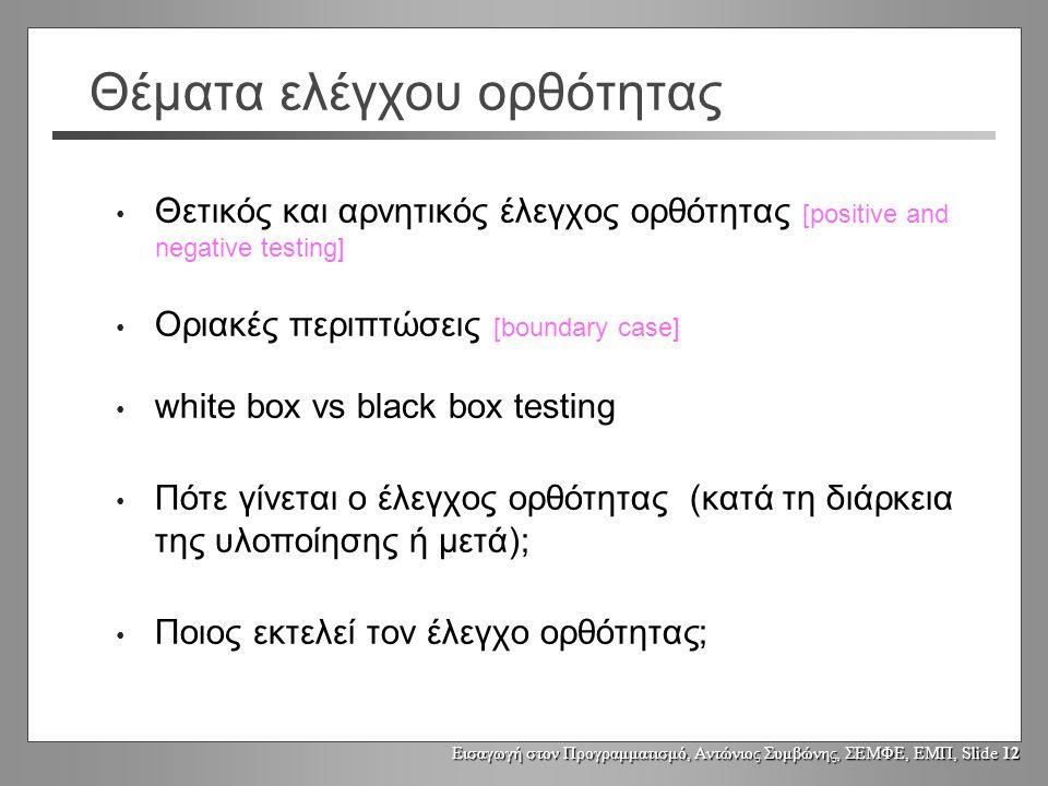 Εισαγωγή στον Προγραμματισμό, Αντώνιος Συμβώνης, ΣΕΜΦΕ, ΕΜΠ, Slide 12 Θέματα ελέγχου ορθότητας Θετικός και αρνητικός έλεγχος ορθότητας [positive and negative testing] Οριακές περιπτώσεις [boundary case] white box vs black box testing Πότε γίνεται ο έλεγχος ορθότητας (κατά τη διάρκεια της υλοποίησης ή μετά); Ποιος εκτελεί τον έλεγχο ορθότητας;
