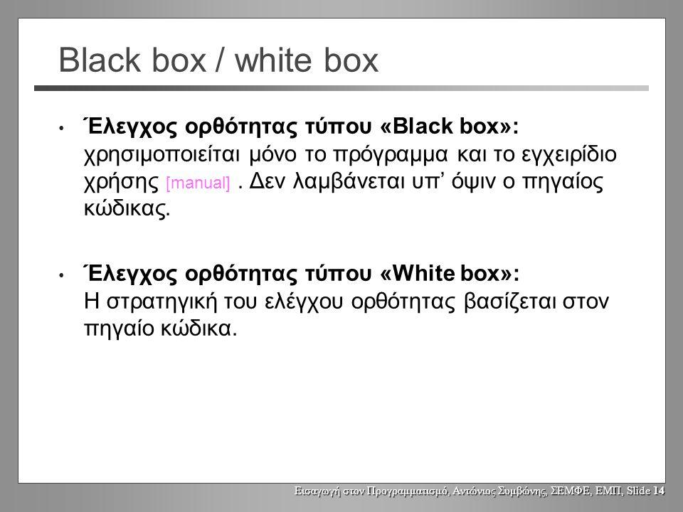 Εισαγωγή στον Προγραμματισμό, Αντώνιος Συμβώνης, ΣΕΜΦΕ, ΕΜΠ, Slide 14 Black box / white box Έλεγχος ορθότητας τύπου «Black box»: χρησιμοποιείται μόνο το πρόγραμμα και το εγχειρίδιο χρήσης [manual].