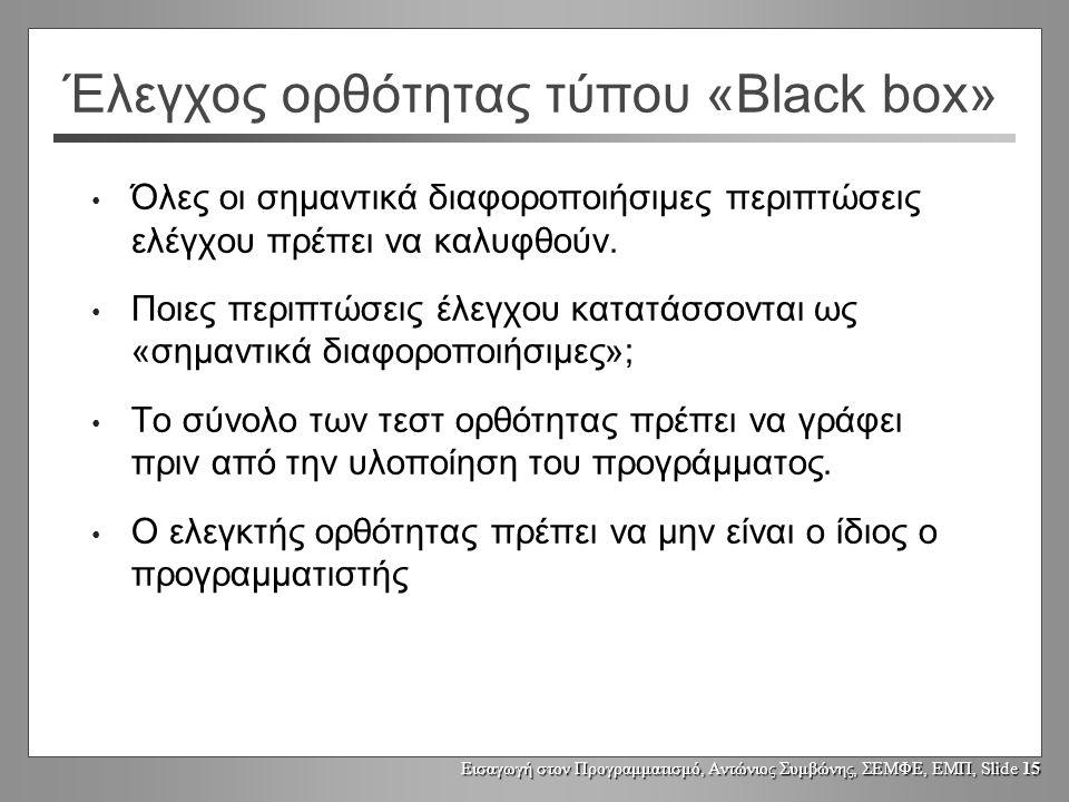 Εισαγωγή στον Προγραμματισμό, Αντώνιος Συμβώνης, ΣΕΜΦΕ, ΕΜΠ, Slide 15 Έλεγχος ορθότητας τύπου «Black box» Όλες οι σημαντικά διαφοροποιήσιμες περιπτώσεις ελέγχου πρέπει να καλυφθούν.