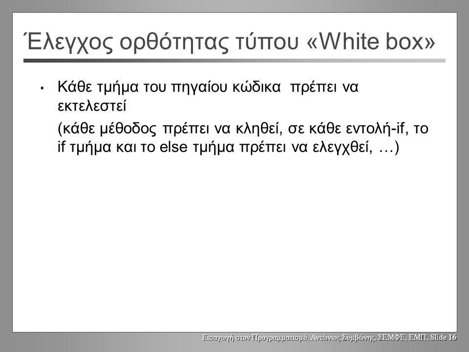 Εισαγωγή στον Προγραμματισμό, Αντώνιος Συμβώνης, ΣΕΜΦΕ, ΕΜΠ, Slide 16 Έλεγχος ορθότητας τύπου «White box» Κάθε τμήμα του πηγαίου κώδικα πρέπει να εκτελεστεί (κάθε μέθοδος πρέπει να κληθεί, σε κάθε εντολή-if, το if τμήμα και το else τμήμα πρέπει να ελεγχθεί, …)
