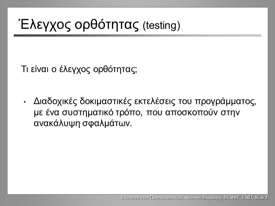Εισαγωγή στον Προγραμματισμό, Αντώνιος Συμβώνης, ΣΕΜΦΕ, ΕΜΠ, Slide 2 Έλεγχος ορθότητας (testing) Διαδοχικές δοκιμαστικές εκτελέσεις του προγράμματος,