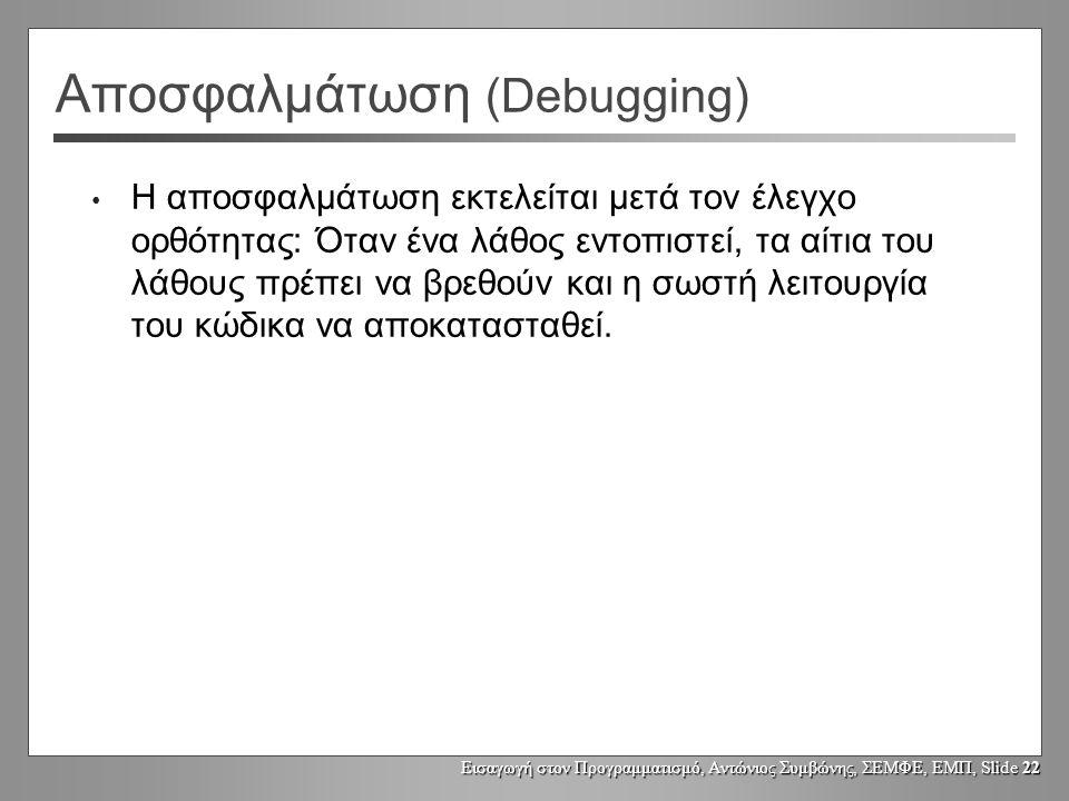 Εισαγωγή στον Προγραμματισμό, Αντώνιος Συμβώνης, ΣΕΜΦΕ, ΕΜΠ, Slide 22 Αποσφαλμάτωση (Debugging) Η αποσφαλμάτωση εκτελείται μετά τον έλεγχο ορθότητας: Όταν ένα λάθος εντοπιστεί, τα αίτια του λάθους πρέπει να βρεθούν και η σωστή λειτουργία του κώδικα να αποκατασταθεί.