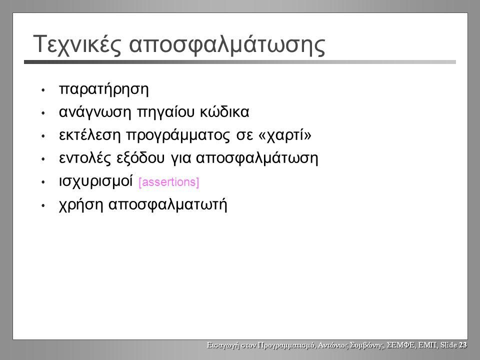 Εισαγωγή στον Προγραμματισμό, Αντώνιος Συμβώνης, ΣΕΜΦΕ, ΕΜΠ, Slide 23 Τεχνικές αποσφαλμάτωσης παρατήρηση ανάγνωση πηγαίου κώδικα εκτέλεση προγράμματος σε «χαρτί» εντολές εξόδου για αποσφαλμάτωση ισχυρισμοί [assertions] χρήση αποσφαλματωτή