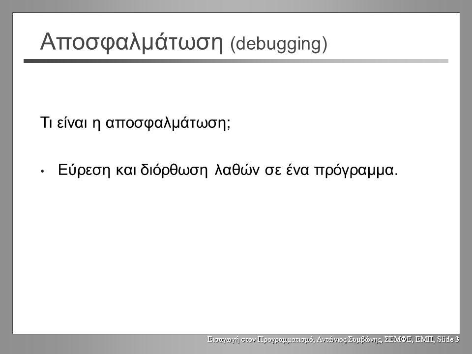 Εισαγωγή στον Προγραμματισμό, Αντώνιος Συμβώνης, ΣΕΜΦΕ, ΕΜΠ, Slide 3 Αποσφαλμάτωση (debugging) Εύρεση και διόρθωση λαθών σε ένα πρόγραμμα.