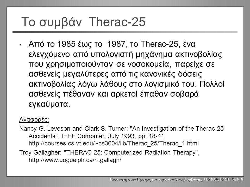 Εισαγωγή στον Προγραμματισμό, Αντώνιος Συμβώνης, ΣΕΜΦΕ, ΕΜΠ, Slide 8 Το συμβάν Therac-25 Από το 1985 έως το 1987, το Therac-25, ένα ελεγχόμενο από υπολογιστή μηχάνημα ακτινοβολίας που χρησιμοποιούνταν σε νοσοκομεία, παρείχε σε ασθενείς μεγαλύτερες από τις κανονικές δόσεις ακτινοβολίας λόγω λάθους στο λογισμικό του.