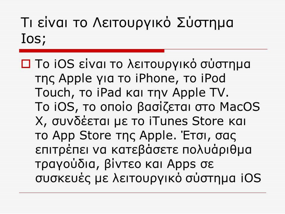 Τι είναι το Λειτουργικό Σύστημα Ios;  Το iOS είναι το λειτουργικό σύστημα της Apple για το iPhone, το iPod Touch, το iPad και την Apple TV. Το iOS, τ