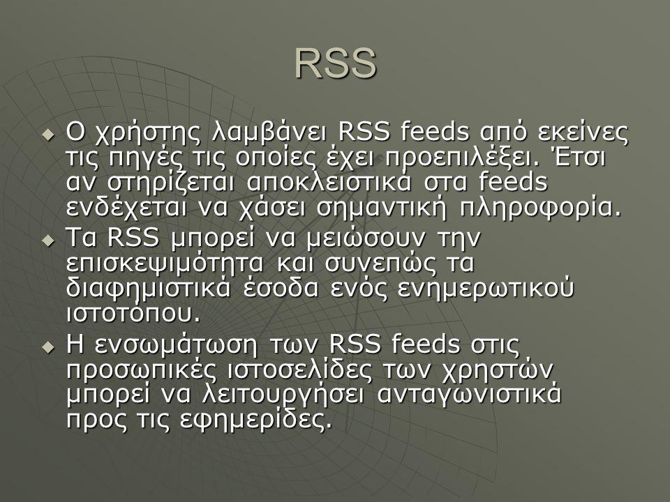 RSS  Ο χρήστης λαμβάνει RSS feeds από εκείνες τις πηγές τις οποίες έχει προεπιλέξει. Έτσι αν στηρίζεται αποκλειστικά στα feeds ενδέχεται να χάσει σημ