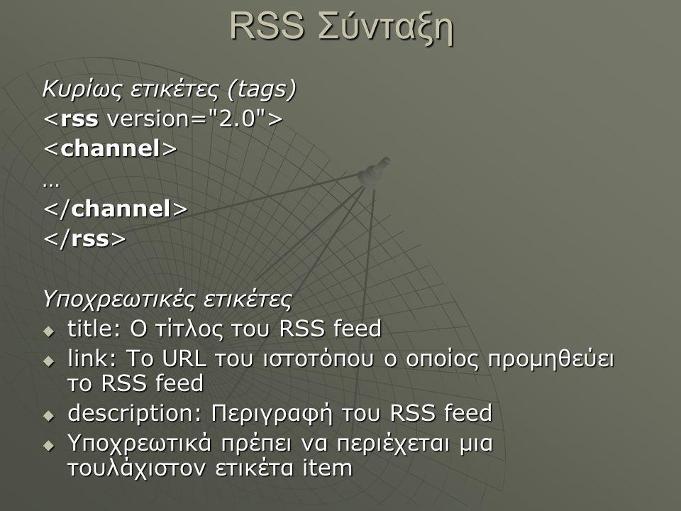 RSS Σύνταξη Κυρίως ετικέτες (tags) … Υποχρεωτικές ετικέτες  title: Ο τίτλος του RSS feed  link: Το URL του ιστοτόπου ο οποίος προμηθεύει το RSS feed