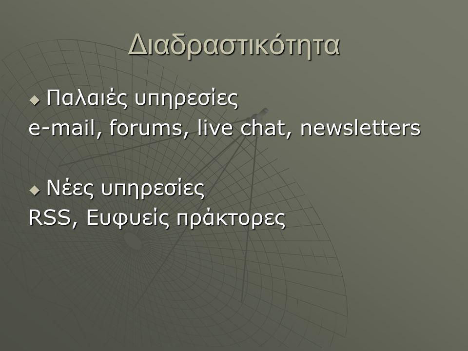 Διαδραστικότητα  Παλαιές υπηρεσίες e-mail, forums, live chat, newsletters  Νέες υπηρεσίες RSS, Ευφυείς πράκτορες