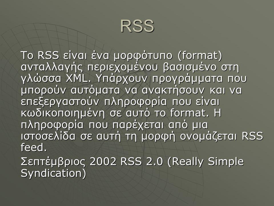 RSS Το RSS είναι ένα μορφότυπο (format) ανταλλαγής περιεχομένου βασισμένο στη γλώσσα XML. Υπάρχουν προγράμματα που μπορούν αυτόματα να ανακτήσουν και