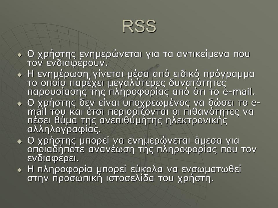 RSS  Ο χρήστης ενημερώνεται για τα αντικείμενα που τον ενδιαφέρουν.  Η ενημέρωση γίνεται μέσα από ειδικό πρόγραμμα το οποίο παρέχει μεγαλύτερες δυνα