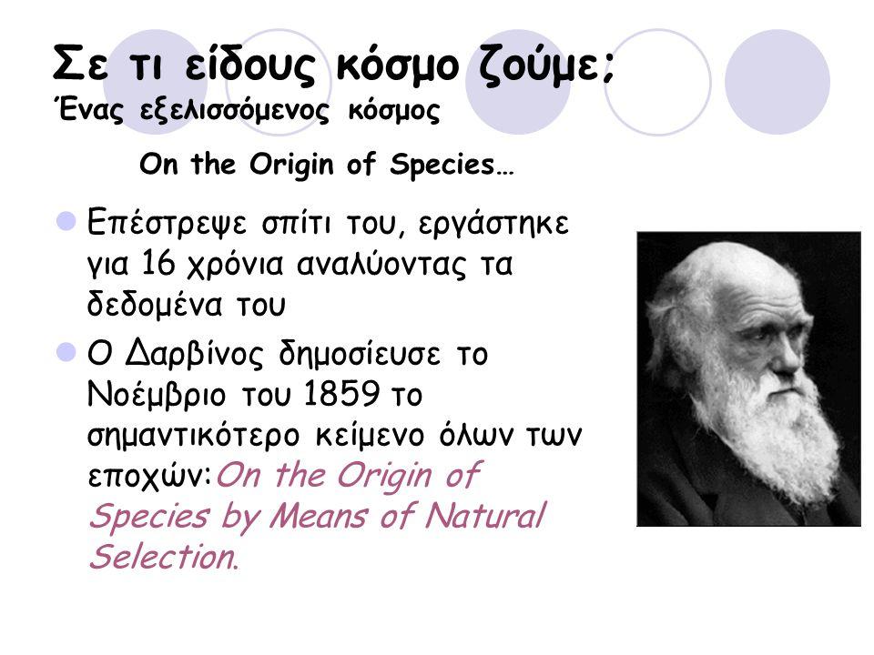 Σε τι είδους κόσμο ζούμε; Ένας εξελισσόμενος κόσμος Επέστρεψε σπίτι του, εργάστηκε για 16 χρόνια αναλύοντας τα δεδομένα του Ο Δαρβίνος δημοσίευσε το Νοέμβριο του 1859 το σημαντικότερο κείμενο όλων των εποχών:On the Origin of Species by Means of Natural Selection.