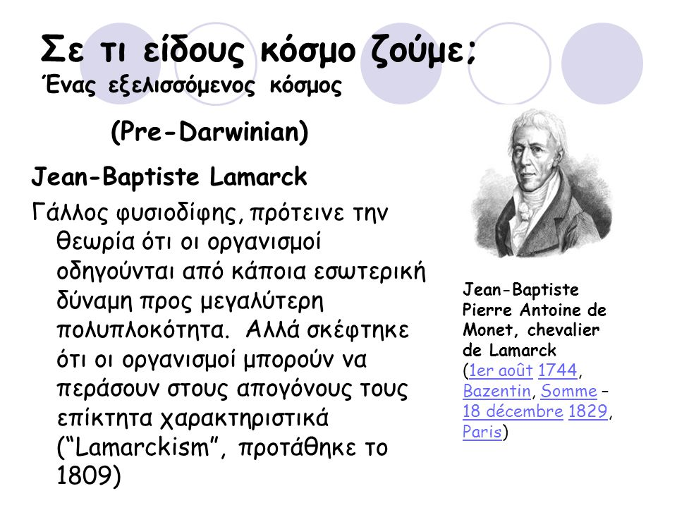 Σε τι είδους κόσμο ζούμε; Ένας εξελισσόμενος κόσμος Jean-Baptiste Pierre Antoine de Monet, chevalier de Lamarck (1er août 1744, Bazentin, Somme – 18 décembre 1829, Paris)1er août1744 BazentinSomme 18 décembre1829 Paris (Pre-Darwinian) Jean-Baptiste Lamarck Γάλλος φυσιοδίφης, πρότεινε την θεωρία ότι οι οργανισμοί οδηγούνται από κάποια εσωτερική δύναμη προς μεγαλύτερη πολυπλοκότητα.