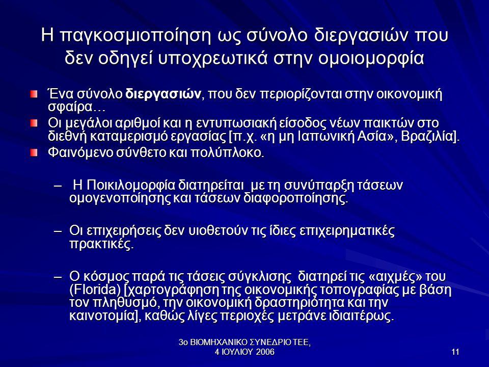 3ο ΒΙΟΜΗΧΑΝΙΚΟ ΣΥΝΕΔΡΙΟ ΤΕΕ, 4 ΙΟΥΛΙΟΥ 2006 11 Η παγκοσμιοποίηση ως σύνολο διεργασιών που δεν οδηγεί υποχρεωτικά στην ομοιομορφία Ένα σύνολο διεργασιών, που δεν περιορίζονται στην οικονομική σφαίρα… Οι μεγάλοι αριθμοί και η εντυπωσιακή είσοδος νέων παικτών στο διεθνή καταμερισμό εργασίας [π.χ.