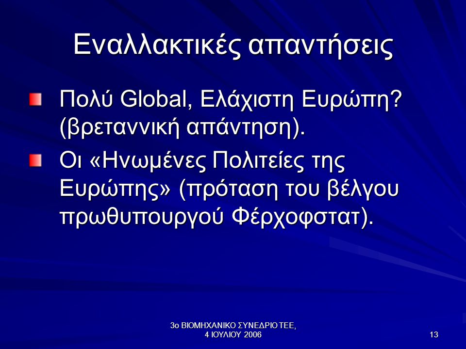 3ο ΒΙΟΜΗΧΑΝΙΚΟ ΣΥΝΕΔΡΙΟ ΤΕΕ, 4 ΙΟΥΛΙΟΥ 2006 13 Εναλλακτικές απαντήσεις Πολύ Global, Ελάχιστη Ευρώπη? (βρεταννική απάντηση). Οι «Ηνωμένες Πολιτείες της