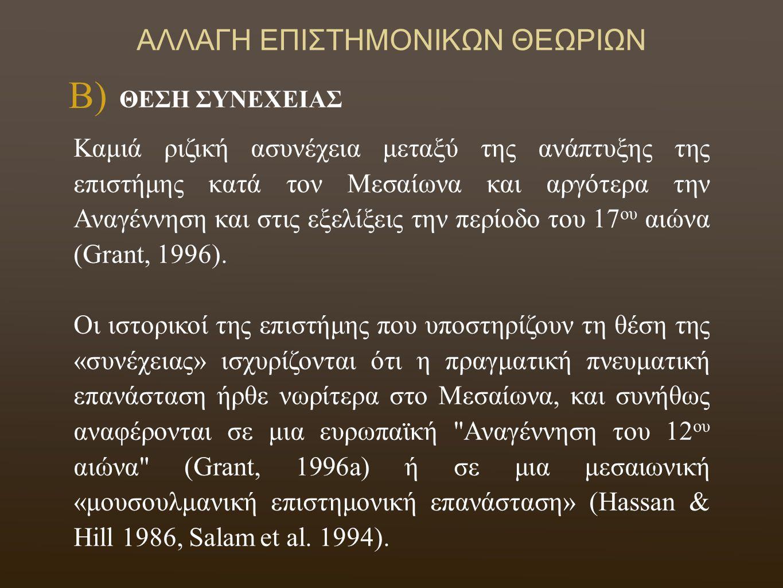 ΑΛΛΑΓΗ ΕΠΙΣΤΗΜΟΝΙΚΩΝ ΘΕΩΡΙΩΝ Pierre Duhem, 1905 Δεκάτομο έργο: «Le système du monde: histoire des doctrines cosmologiques de Platon à Copernic» George Sarton (1884 - 1956) Grant, 1996 «The Foundations of Modern Science in the Middle Ages» (η καταγωγή της σύγχρονης επιστήμης βρίσκεται στο Μεσαίωνα και ότι η επιστημονική επανάσταση θα ήταν αδιανόητη χωρίς τις προηγούμενες προσπάθειες των τριών μεγάλων πολιτισμών: Ελληνικού, Ισλαμικού και του Λατινικού) ΘΕΣΗ ΣΥΝΕΧΕΙΑΣ Β)